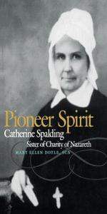 Pioneer Spirit : Catherine Spalding, Sister of Charity of Nazareth - Mary Ellen SCN Doyle