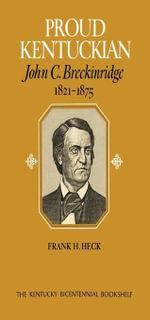 Proud Kentuckian : John C. Breckinridge, 1821-1875 - Frank H. Heck