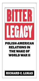 Bitter Legacy : Polish-American Relations in the Wake of World War II - Richard C. Lukas