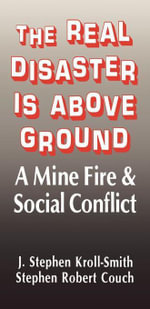 The Real Disaster Is Above Ground : A Mine Fire and Social Conflict - J. Stephen Kroll-Smith