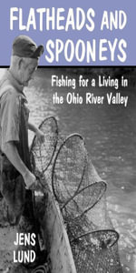 Flatheads and Spooneys : Fishing for a Living in the Ohio River Valley - Jens Lund
