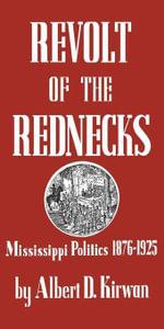 Revolt of the Rednecks : Mississippi Politics, 1876-1925 - Albert D. Kirwan