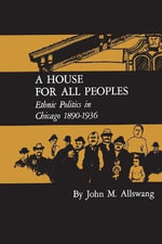A House for All Peoples : Ethnic Politics in Chicago 1890-1936 - John M Allswang