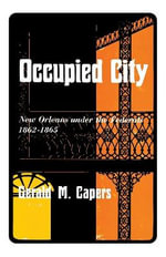 Occupied City : New Orleans Under the Federals 1862-1865 - Gerald M Capers