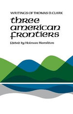 Three American Frontiers : Writings of Thomas D. Clark - Thomas D Clark