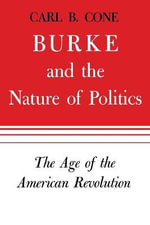 Burke and the Nature of Politics : The Age of the American Revolution, Volume 1 - Carl B Cone