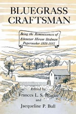 Bluegrass Craftsman : Being the Reminiscences of Ebenezer Hiram Stedman Papermaker 1808-1885 - Frances L S Dugan