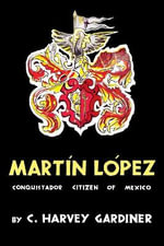 Martin Lopez : Conquistador Citizen of Mexico - C Harvey Gardiner