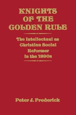 Knights of the Golden Rule : The Intellectual as Christian Social Reformer in the 1890s - Peter J Frederick