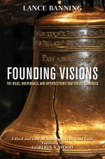 Founding Visions : The Ideas, Individuals, and Intersections that Created America - Lance Banning