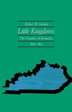 Little Kingdoms : The Counties of Kentucky, 1850-1891 - Robert M Ireland