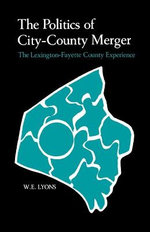 The Politics of City-County Merger : The Lexington-Fayette County Experience - W E Lyons