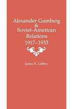 Alexander Gumberg and Soviet-American Relations : 1917-1933 - Assistant Professor James K Libbey