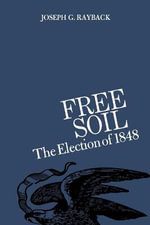 Free Soil : The Election of 1848 - Joseph G Rayback