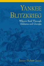 Yankee Blitzkrieg : Wilson's Raid Through Alabama and Georgia - James Pickett Jones