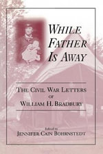 While Father Is Away : The Civil War Letters of William H. Bradbury - Jennifer C Bohrnstedt