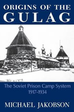 Origins of the Gulag : The Soviet Prison Camp System, 1917-1934 - Michael Jakobson