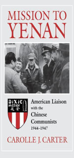Mission to Yenan : American Liaison with the Chinese Communists, 1944-1947 - Carolle J. Carter