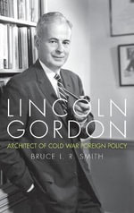 Lincoln Gordon : Architect of Cold War Foreign Policy - Bruce L. R. Smith
