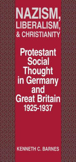 Nazism, Liberalism, and Christianity : Protestant Social Thought in Germany and Great Britain, 1925-1937 - Kenneth C. Barnes