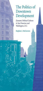 The Politics of Downtown Development : Dynamic Political Cultures in San Francisco and Washington, D.C. - Stephen J. McGovern