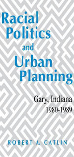 Racial Politics And Urban Planning : Gary, Indiana, 1980-1989 - Robert A. Catlin