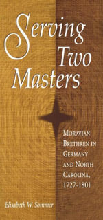 Serving Two Masters : Moravian Brethren in Germany and North Carolina, 1727-1801 - Elisabeth W. Sommer