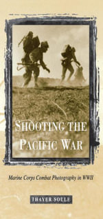 Shooting the Pacific War : Marine Corps Combat Photography in WWII - Thayer Soule
