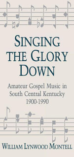 Singing The Glory Down : Amateur Gospel Music in South Central Kentucky, 1900-1990 - William Lynwood Montell