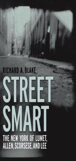 Street Smart : The New York of Lumet, Allen, Scorsese, and Lee - Richard A. Blake