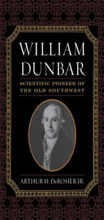William Dunbar : Scientific Pioneer of the Old Southwest - Arthur H., Jr. DeRosier