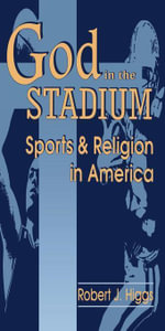 God In The Stadium : Sports and Religion in America - Robert J. Higgs