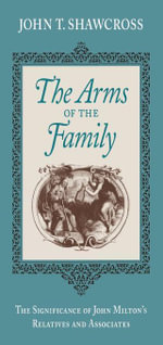The Arms of the Family : The Significance of John Milton's Relatives and Associates - John T. Shawcross