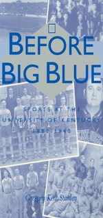 Before Big Blue : Sports at the University of Kentucky, 1880-1940 - Gregory Kent Stanley