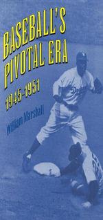 Baseball's Pivotal Era, 1945-1951 - William Marshall