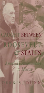 Caught between Roosevelt and Stalin : America's Ambassadors to Moscow - Dennis J. Dunn