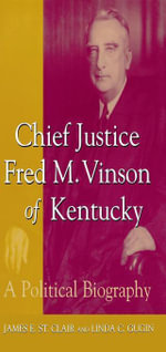 Chief Justice Fred M. Vinson of Kentucky : A Political Biography - James E. St. Clair
