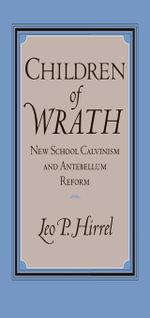 Children of Wrath : New School Calvinism and Antebellum Reform - Leo Hirrel