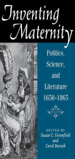 Inventing Maternity : Politics, Science, and Literature, 1650-1865