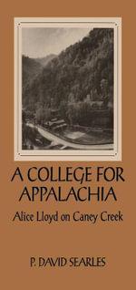 A College For Appalachia : Alice Lloyd on Caney Creek - P. David Searles