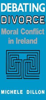Debating Divorce : Moral Conflict in Ireland - Michele Dillon