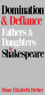 Domination And Defiance : Fathers and Daughters in Shakespeare - Diane Elizabeth Dreher