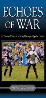 Echoes of War : A Thousand Years of Military History in Popular Culture - Michael C.C. Adams