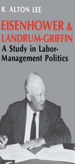 Eisenhower and Landrum-Griffin : A Study in Labor-Management Politics - R. Alton Lee