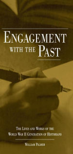 Engagement with the Past : The Lives and Works of the World War II Generation of Historians - William Palmer