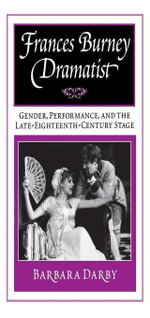 Frances Burney, Dramatist : Gender, Performance, and the Late Eighteenth-Century Stage - Barbara Darby