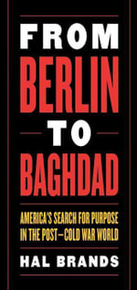 From Berlin to Baghdad : America's Search for Purpose in the Post-Cold War World - Hal Brands