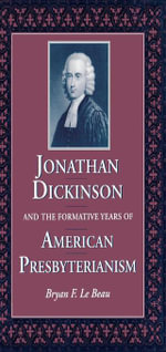Jonathan Dickinson and the Formative Years of American Presbyterianism - Bryan F. LeBeau