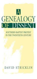 A Genealogy of Dissent : Southern Baptist Protest in the Twentieth Century - David Stricklin