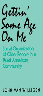 Gettin' Some Age on Me : Social Organization of Older People in a Rural American Community - John van Willigen